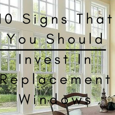 10 Signs That You Should Invest In Replacement Windows